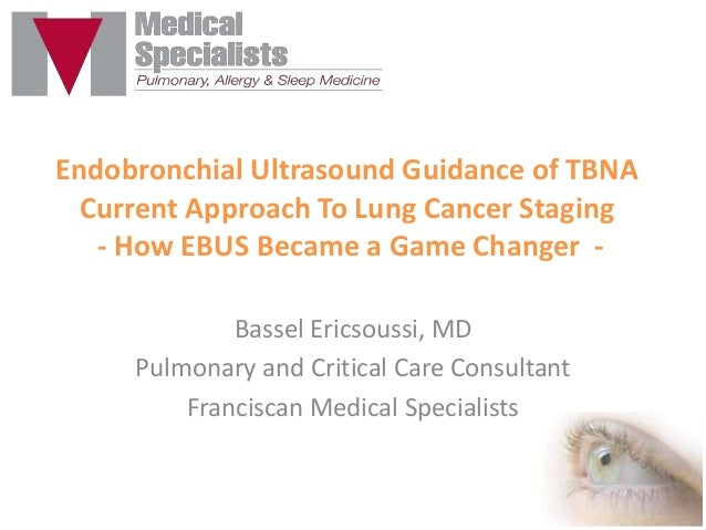 Endobronchial Ultrasound Guidance of TBNA Current Approach To Lung Cancer Staging - How EBUS Became a Game Changer Bassel ...
