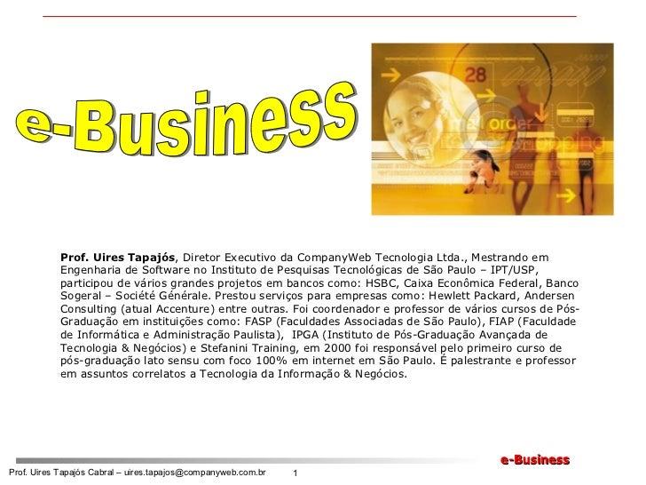 e-Business Prof. Uires Tapajós , Diretor Executivo da CompanyWeb Tecnologia Ltda., Mestrando em Engenharia de Software no ...