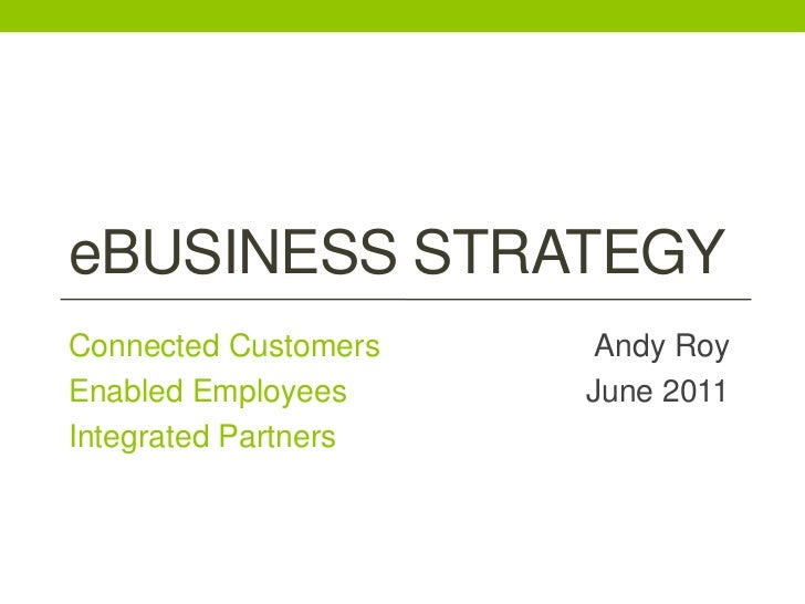 eBusiness Strategy<br />Connected Customers<br />Enabled Employees<br />Integrated Partners<br />Andy Roy<br />June 2011<b...