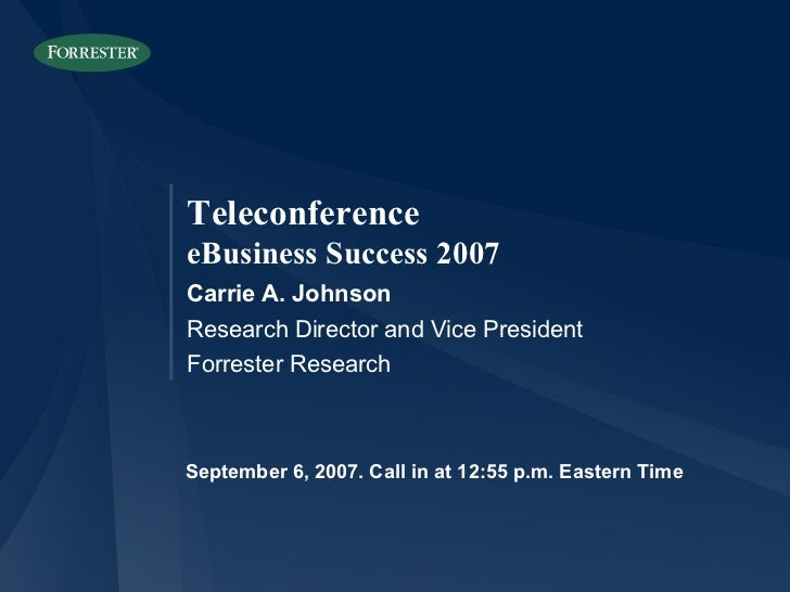 September 6, 2007. Call in at 12:55 p.m. Eastern Time Carrie A. Johnson Research Director and Vice President Forrester Res...