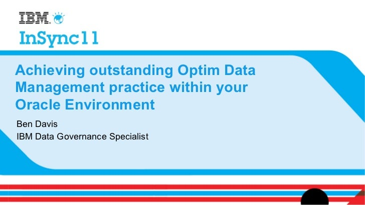 Achieving outstanding Optim DataManagement practice within yourOracle EnvironmentBen DavisIBM Data Governance Specialist