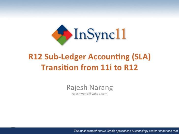 R12 Sub-‐Ledger Accoun2ng (SLA)    Transi2on from 11i to R12              Rajesh Narang            ...