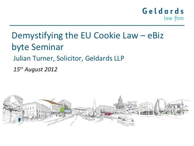 Demystifying the EU Cookie Law – eBizbyte SeminarJulian Turner, Solicitor, Geldards LLP15th August 2012