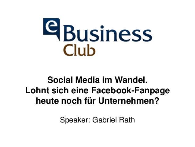 Social Media im Wandel.  Lohnt sich eine Facebook-Fanpage  heute noch für Unternehmen?  Speaker: Gabriel Rath