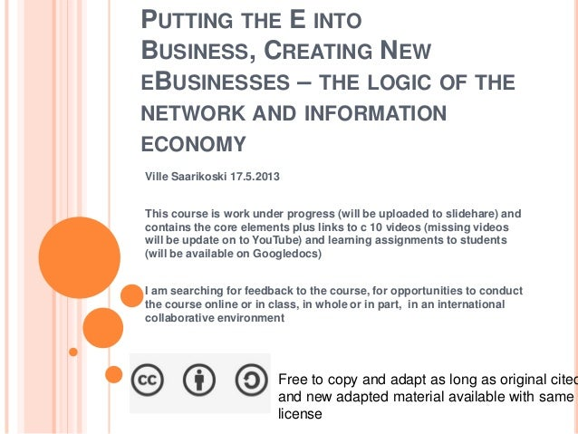 PUTTING THE E INTOBUSINESS, CREATING NEWEBUSINESSES – THE LOGIC OF THENETWORK AND INFORMATIONECONOMYVille Saarikoski 17.5....