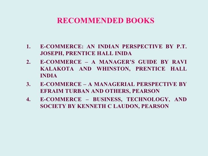 RECOMMENDED BOOKS1.   E-COMMERCE: AN INDIAN PERSPECTIVE BY P.T.     JOSEPH, PRENTICE HALL INIDA2.   E-COMMERCE – A MANAGER...