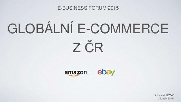 GLOBÁLNÍ E-COMMERCE Z ČR E-BUSINESS FORUM 2015 Adam KURZOK 22. září 2015