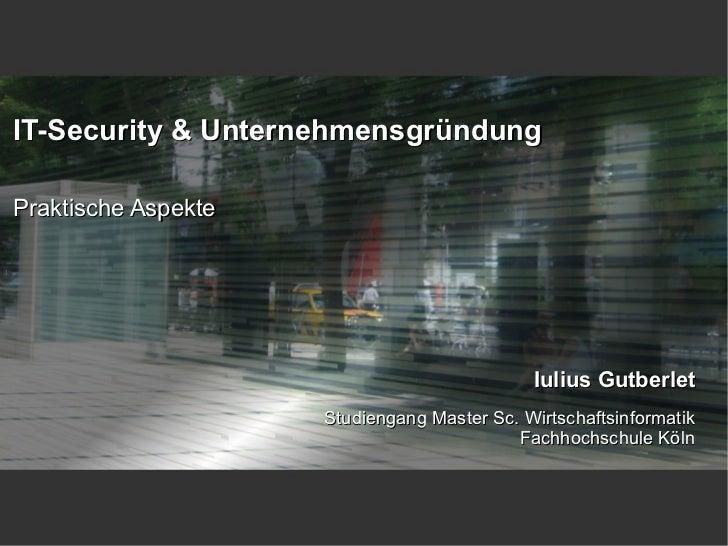 IT-Security & UnternehmensgründungPraktische Aspekte                                             Iulius Gutberlet         ...