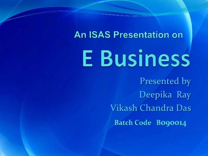 E Business  <br />An ISAS Presentation on<br />Presented by<br />Deepika  Ray<br />Vikash Chandra Das<br />Batch Code   B0...