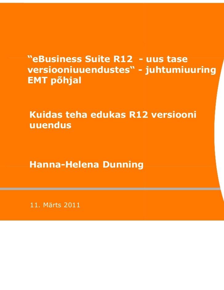 """""""eBusiness Suite R12 - uus taseversiooniuuendustes"""" - juhtumiuuringEMT põhjalKuidas teha edukas R12 versiooniuuendusHanna-..."""