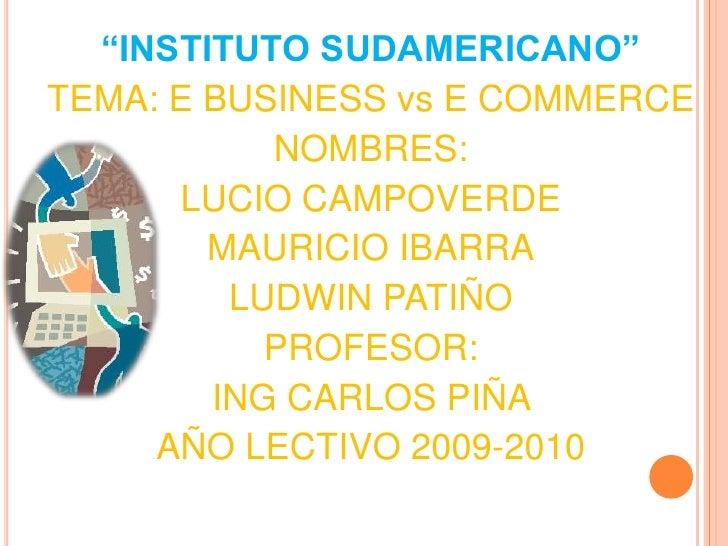 """""""INSTITUTO SUDAMERICANO""""<br />TEMA: E BUSINESS vs E COMMERCE<br />NOMBRES: <br />LUCIO CAMPOVERDE <br />MAURICIO IBARRA<br..."""