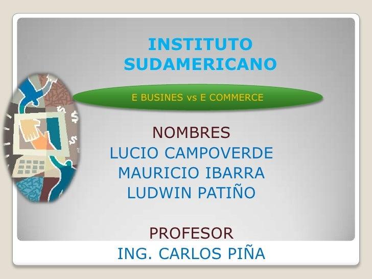 INSTITUTO SUDAMERICANO<br />E BUSINES vs E COMMERCE<br />NOMBRES <br />LUCIO CAMPOVERDE <br />MAURICIO IBARRA<br />LUDWIN ...