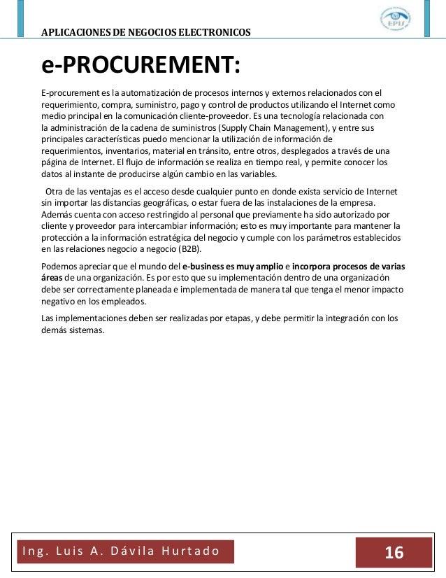 APLICACIONES DE NEGOCIOS ELECTRONICOSI n g . L u i s A . D á v i l a H u r t a d o 16e-PROCUREMENT:E-procurement es la aut...