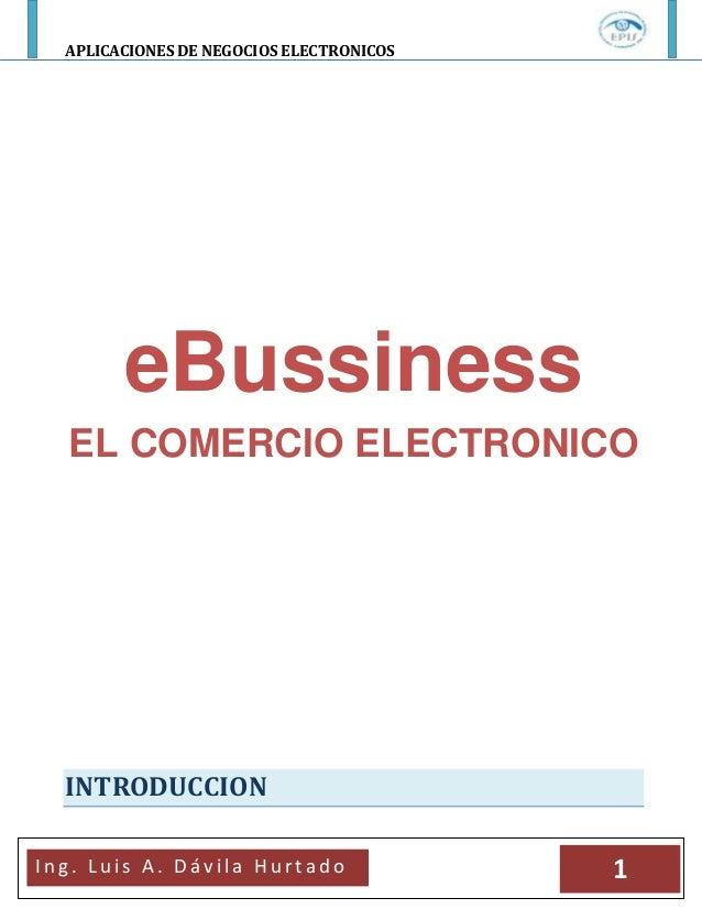 APLICACIONES DE NEGOCIOS ELECTRONICOSI n g . L u i s A . D á v i l a H u r t a d o 1eBussinessEL COMERCIO ELECTRONICOINTRO...