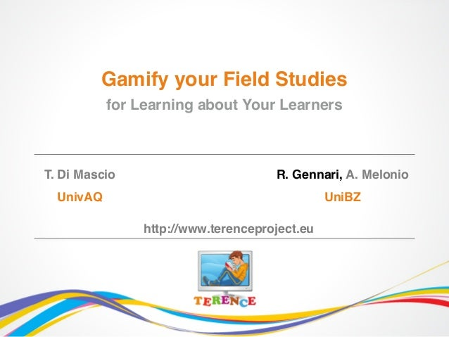 T. Di Mascio UnivAQ Gamify your Field Studies for Learning about Your Learners R. Gennari, A. Melonio UniBZ http://www.ter...
