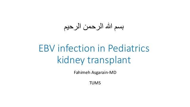 بسمهللاالرحمنالرحیم EBV infection in Pediatrics kidney transplant Fahimeh Asgarain-MD TUMS