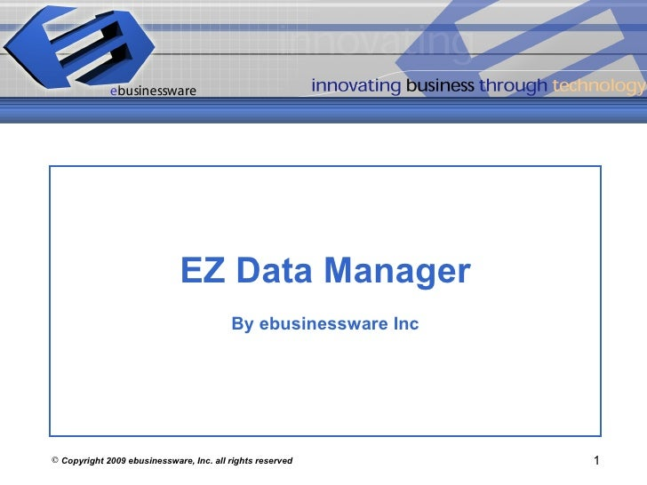 <ul><li>Copyright 2009 ebusinessware, Inc. all rights reserved </li></ul>EZ Data Manager By ebusinessware Inc