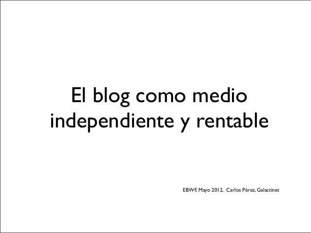 El blog como medioindependiente y rentableEBWF, Mayo 2012, Carlos Pérez, Galactinet