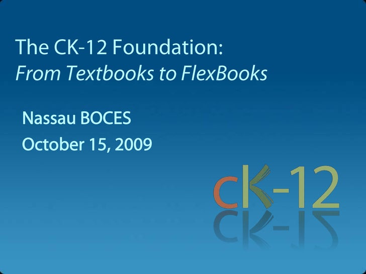 The CK-12 Foundation:From Textbooks to FlexBooks<br />Nassau BOCES<br />October 15, 2009<br />