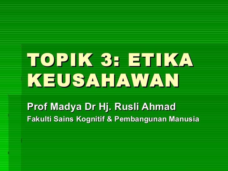 TOPIK 3: ETIKAKEUSAHAWANProf Madya Dr Hj. Rusli AhmadFakulti Sains Kognitif & Pembangunan Manusia