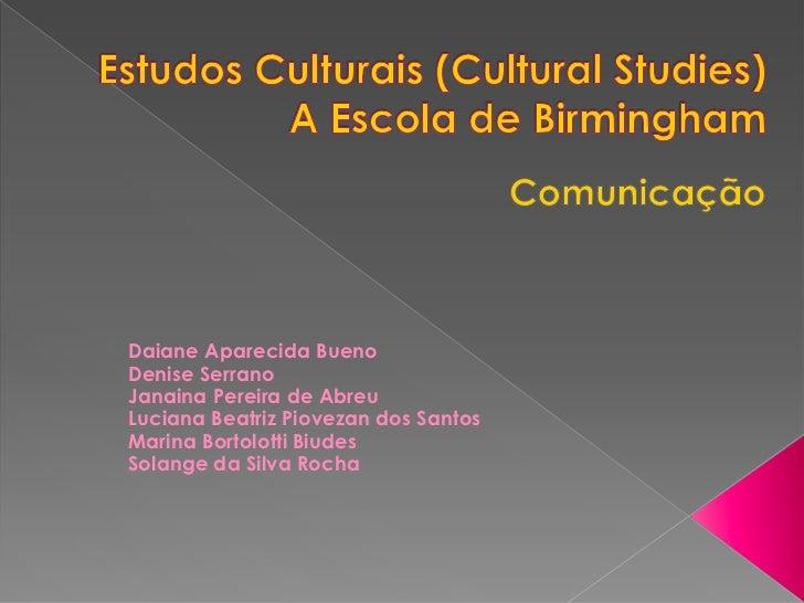 Estudos Culturais (Cultural Studies)A Escola de Birmingham<br />Comunicação<br />Daiane Aparecida Bueno<br />Denise Serra...