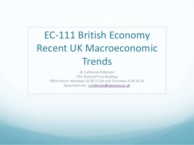 EC-111 British EconomyRecent UK MacroeconomicTrendsDr Catherine RobinsonF35, Richard Price BuildingOffice Hours: Mondays 1...