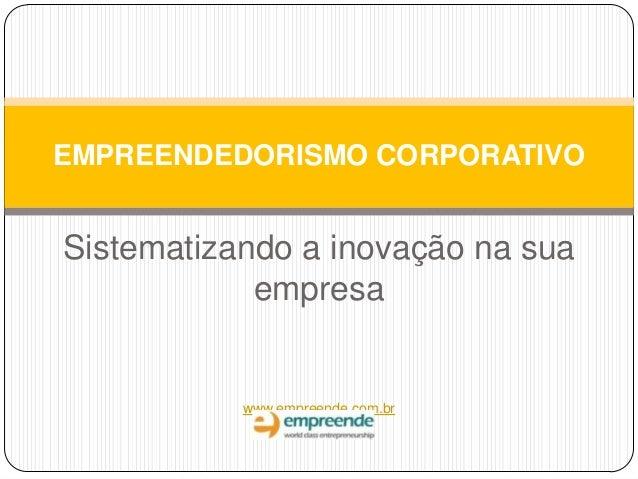 Sistematizando a inovação na sua empresa www.empreende.com.br EMPREENDEDORISMO CORPORATIVO