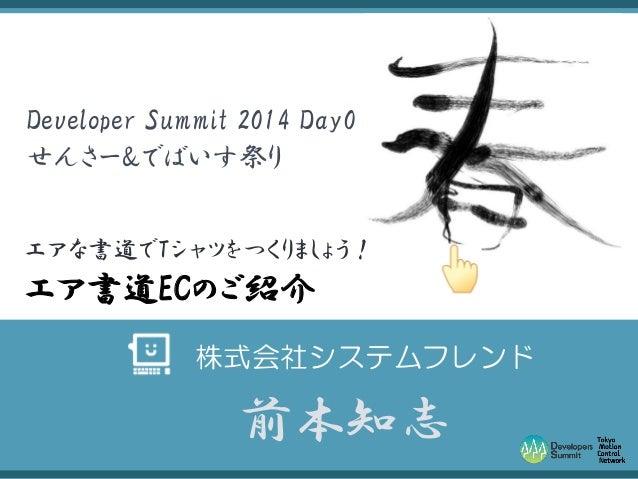 Developer Summit 2014 Day0 せんさー&でばいす祭り エアな書道でTシャツをつくりましょう!  エア書道ECのご紹介 株式会社システムフレンド  前本知志