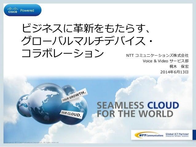 Copyright © NTT Communications Corporation. All rights reserved. ビジネスに革新をもたらす、 グローバルマルチデバイス・ コラボレーション NTT コミュニケーションズ株式会社 V...