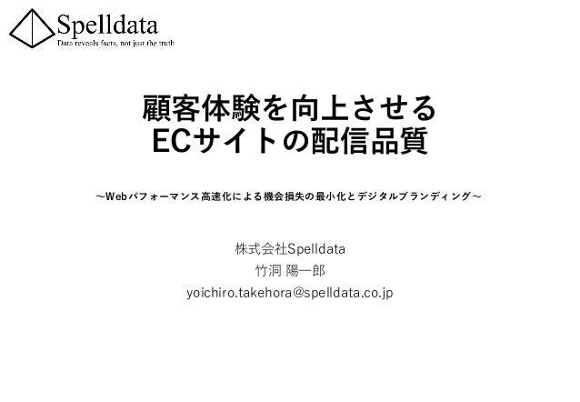 顧客体験を向上させる ECサイトの配信品質 ~Webパフォーマンス高速化による機会損失の最小化とデジタルブランディング~ 株式会社Spelldata 竹洞 陽一郎 yoichiro.takehora@spelldata.co.jp