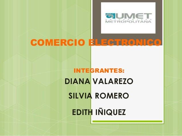COMERCIO ELECTRONICO      INTEGRANTES:     DIANA VALAREZO     SILVIA ROMERO      EDITH IÑIQUEZ