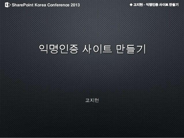 SharePoint Korea Conference 2013 ◆ 고지현 – 익명인증 사이트 만들기
