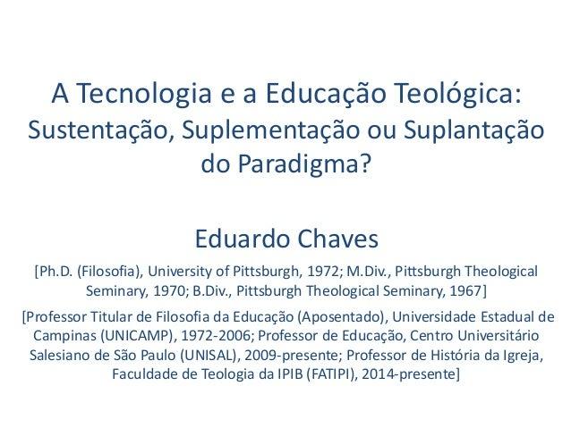 A Tecnologia e a Educação Teológica: Sustentação, Suplementação ou Suplantação do Paradigma? Eduardo Chaves [Ph.D. (Filoso...