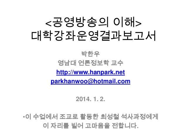 <공영방송의 이해> 대학강좌운영결과보고서 박한우 영남대 언론정보학 교수 http://www.hanpark.net parkhanwoo@hotmail.com 2014. 1. 2. •이 수업에서 조교로 활동한 최성철 석사과정...
