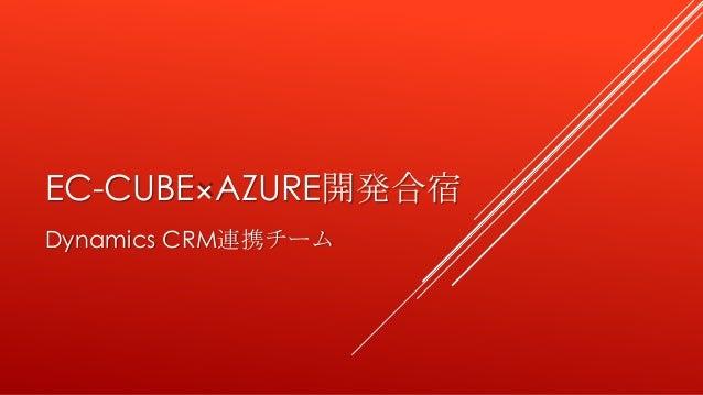 EC-CUBE×AZURE開発合宿 Dynamics CRM連携チーム