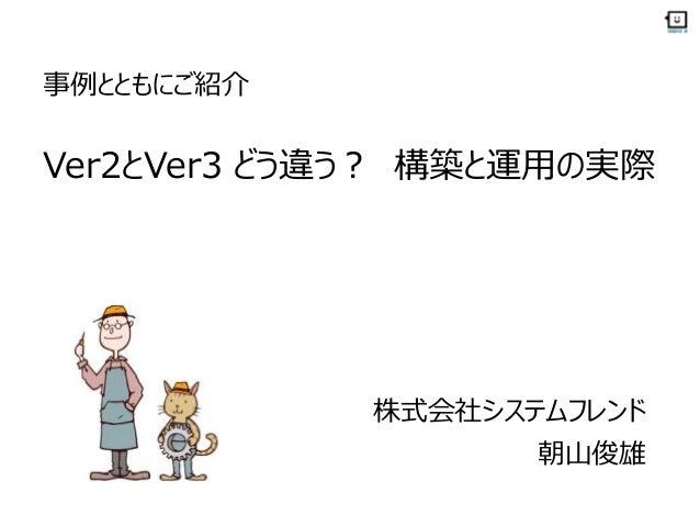 事例とともにご紹介 Ver2とVer3 どう違う? 構築と運用の実際 株式会社システムフレンド 朝山俊雄