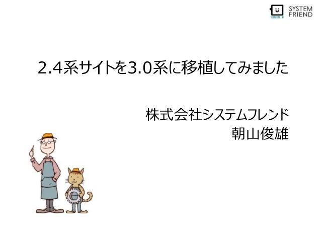 2.4系サイトを3.0系に移植してみました 株式会社システムフレンド 朝山俊雄