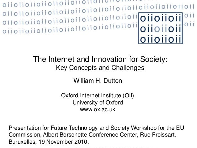 The Internet and Innovation for Society: Key Concepts and Challenges William H. Dutton Oxford Internet Institute (OII) Uni...