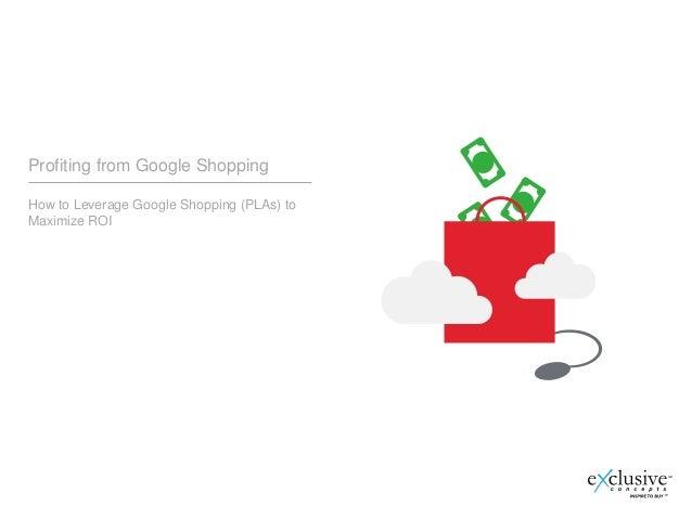 Profiting from Google ShoppingHow to Leverage Google Shopping (PLAs) toMaximize ROI