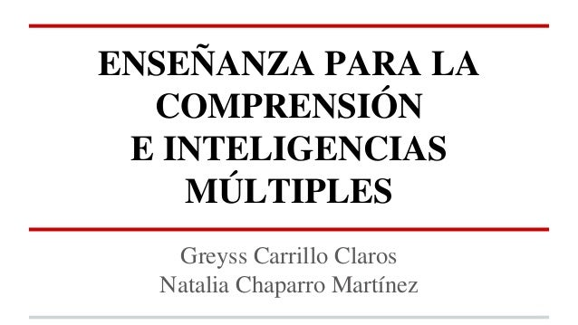 ENSEÑANZA PARA LA COMPRENSIÓN E INTELIGENCIAS MÚLTIPLES Greyss Carrillo Claros Natalia Chaparro Martínez
