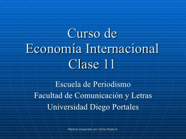 Curso de Economía Internacional Clase 11 Escuela de Periodismo Facultad de Comunicación y Letras Universidad Diego Portale...