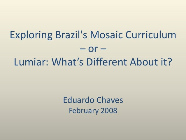 Exploring Brazil's Mosaic Curriculum – or – Lumiar: What's Different About it? Eduardo Chaves February 2008