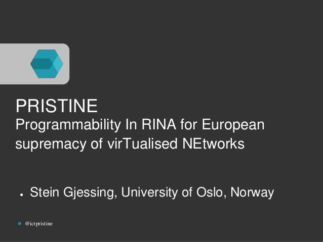 PRISTINE  Programmability In RINA for European  supremacy of virTualised NEtworks  ● Stein Gjessing, University of Oslo, N...