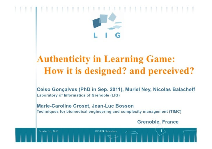 Authenticity in Learning Game:  How it is designed? and perceived? Celso Gonçalves (PhD in Sep. 2011), Muriel Ney, Nicolas...
