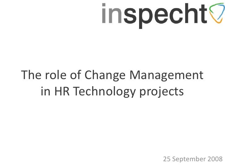 The role of Change Management    in HR Technology projects                          25 September 2008