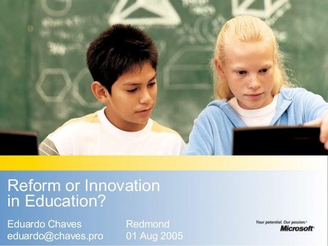 Reform or Innovation in Education? Eduardo Chaves eduardo@chaves.pro Redmond 01 Aug 2005