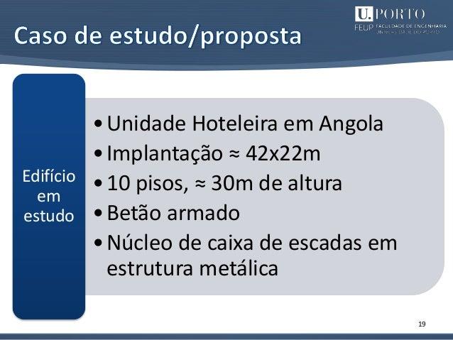 19 •Unidade Hoteleira em Angola •Implantação ≈ 42x22m •10 pisos, ≈ 30m de altura •Betão armado •Núcleo de caixa de escadas...