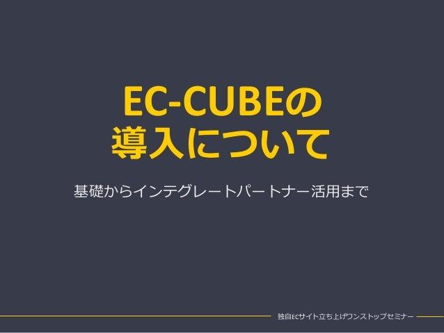 EC-CUBEの 導入について 基礎からインテグレートパートナー活用まで 独自ECサイト立ち上げワンストップセミナー