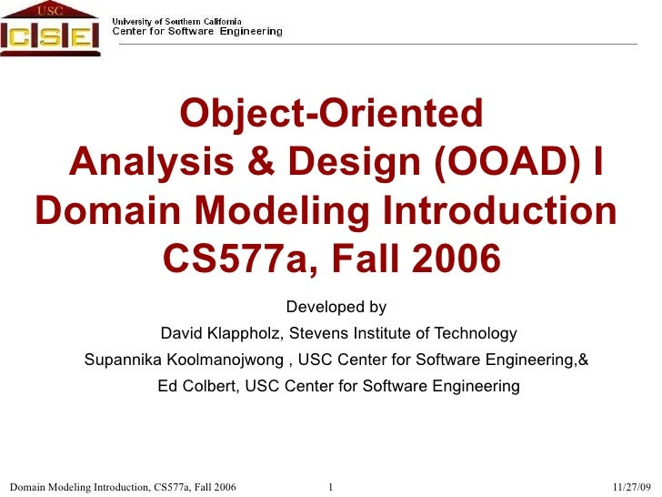 Object-Oriented  Analysis & Design (OOAD) I Domain Modeling Introduction  CS577a, Fall 2006 Developed by  David Klappholz,...