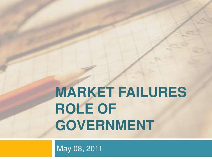 MARKET FAILURESROLE OF GOVERNMENT<br />May 08, 2011<br />